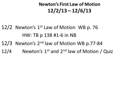 Newton's First Law of Motion 12/2/13 – 12/6/13 12/2 Newton's 1 st Law of Motion WB p. 76 HW: TB p 138 #1-6 in NB 12/3 Newton's 2 nd law of Motion WB p.77-84.