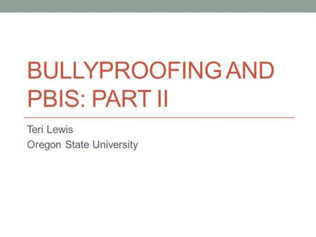 BULLYPROOFING AND PBIS: PART II Teri Lewis Oregon State University.
