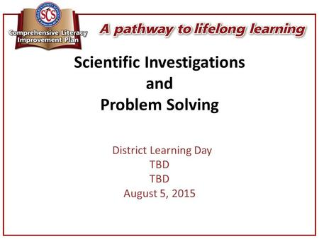 Scientific Investigations and Problem Solving District Learning Day TBD August 5, 2015.