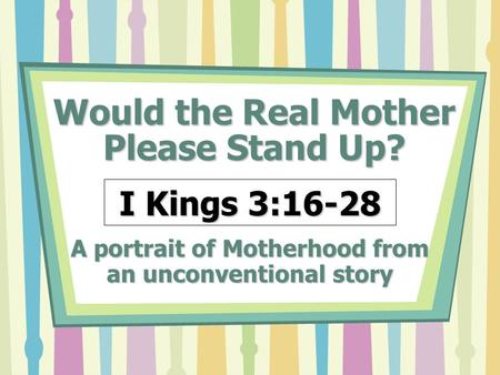 Would the Real Mother Please Stand Up? A portrait of Motherhood from an unconventional story I Kings 3:16-28.
