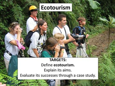 Ecotourism TARGETS: Define ecotourism. Explain its aims. Evaluate its successes through a case study.