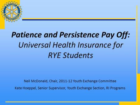 Patience and Persistence Pay Off: Universal Health Insurance for RYE Students Neil McDonald, Chair, 2011-12 Youth Exchange Committee Kate Hoeppel, Senior.
