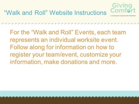 "For the ""Walk and Roll"" Events, each team represents an individual worksite event. Follow along for information on how to register your team/event, customize."