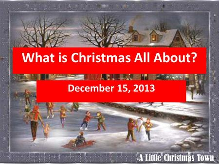 A Little Christmas Town What is Christmas All About? December 15, 2013.