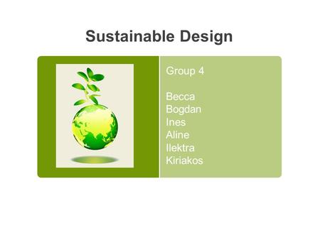 Sustainable Design Group 4 Becca Bogdan Ines Aline Ilektra Kiriakos.