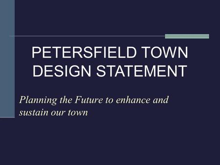 Planning the Future to enhance and sustain our town PETERSFIELD TOWN DESIGN STATEMENT.