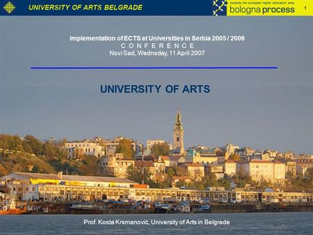 1 UNIVERSITY OF ARTS BELGRADE UNIVERSITY OF ARTS Implementation of ECTS at Universities in Serbia 2005 / 2006 C O N F E R E N C E Novi Sad, Wednsday, 11.