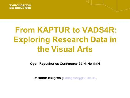 From KAPTUR to VADS4R: Exploring Research Data in the Visual Arts Open Repositories Conference 2014, Helsinki Dr Robin Burgess