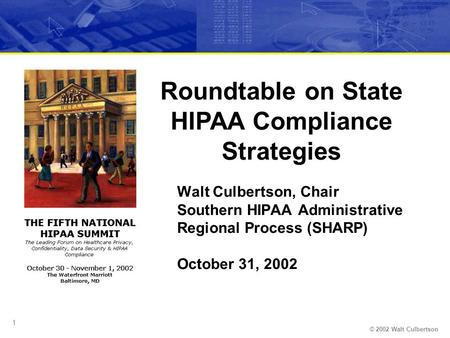 © 2002 Walt Culbertson 1 Walt Culbertson, Chair Southern HIPAA Administrative Regional Process (SHARP) October 31, 2002 Roundtable on State HIPAA Compliance.
