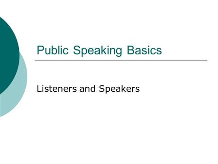 Public Speaking Basics Listeners and Speakers. Listening Concepts  You must wear two hats as a public speaker: Speaker Listener  Why?  Because successful.
