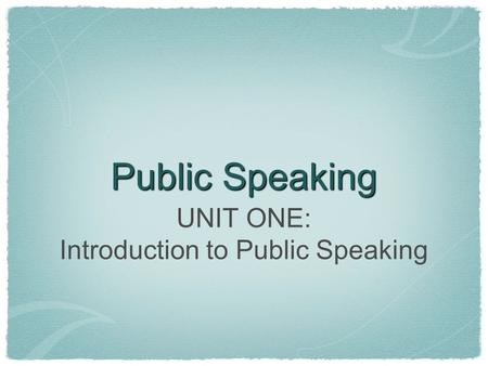 Public Speaking UNIT ONE: Introduction to Public Speaking.