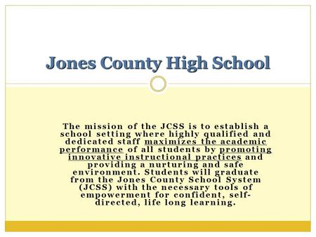 The mission of the JCSS is to establish a school setting where highly qualified and dedicated staff maximizes the academic performance of all students.