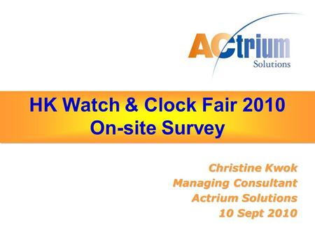 HK Watch & Clock Fair 2010 On-site Survey Christine Kwok Managing Consultant Actrium Solutions 10 Sept 2010.