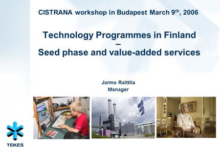 CISTRANA workshop in Budapest March 9 th, 2006 Technology Programmes in Finland – Seed phase and value-added services Jarmo Raittila Manager.