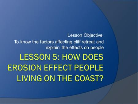 Lesson 5: How does erosion effect people living on the coast?