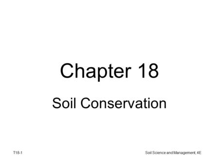 T18-1 Soil Science and Management, 4E Chapter 18 Soil Conservation.