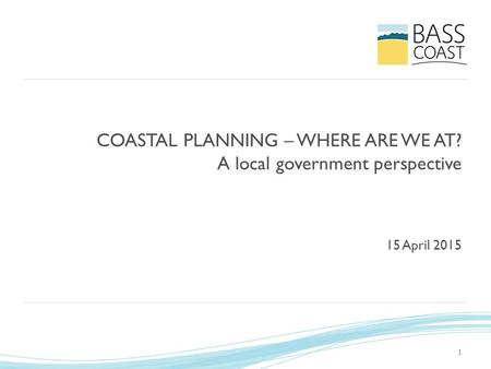 1 COASTAL PLANNING – WHERE ARE WE AT? A local government perspective 15 April 2015.