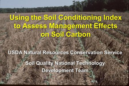 Using the Soil Conditioning Index to Assess Management Effects on Soil Carbon USDA Natural Resources Conservation Service Soil Quality National Technology.