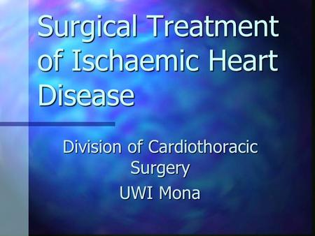 Surgical Treatment of Ischaemic Heart Disease Division of Cardiothoracic Surgery UWI Mona.