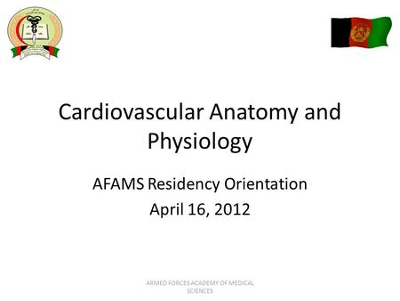 Cardiovascular Anatomy and Physiology AFAMS Residency Orientation April 16, 2012 ARMED FORCES ACADEMY OF MEDICAL SCIENCES.