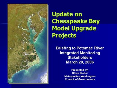Update on Chesapeake Bay Model Upgrade Projects Briefing to Potomac River Integrated Monitoring Stakeholders March 20, 2006 Presented by: Steve Bieber.