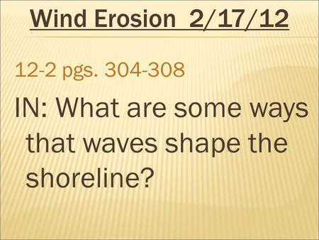 Wind Erosion2/17/12 12-2 pgs. 304-308 IN: What are some ways that waves shape the shoreline?