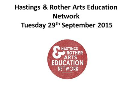 Hastings & Rother Arts Education Network Tuesday 29 th September 2015.