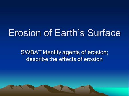 Erosion of Earth's Surface SWBAT identify agents of erosion; describe the effects of erosion.