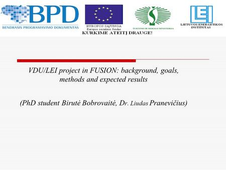 VDU/LEI project in FUSION: background, goals, methods and expected results (PhD student Birutė Bobrovaitė, D r. Liudas Pranevičius)