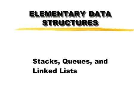 ELEMENTARY DATA STRUCTURES Stacks, Queues, and Linked Lists.