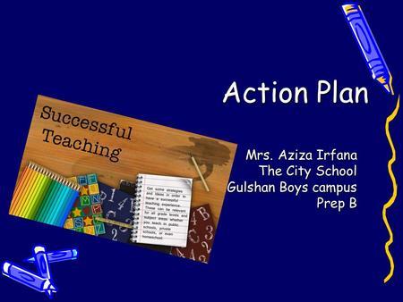 Action Plan Mrs. Aziza Irfana The City School Gulshan Boys campus Prep B.