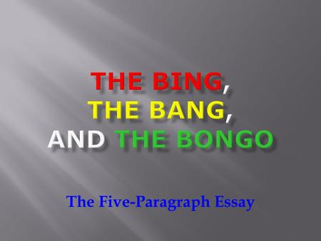 The Five-Paragraph Essay. Did you say FIVE paragraphs? Yes. Yes, I did say that. But never fear! It's easy with the bing, the bang, and the bongo! Let's.
