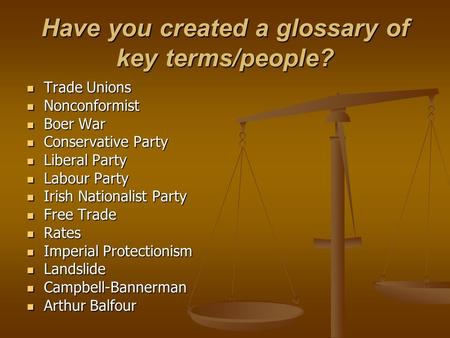 Have you created a glossary of key terms/people? Trade Unions Trade Unions Nonconformist Nonconformist Boer War Boer War Conservative Party Conservative.