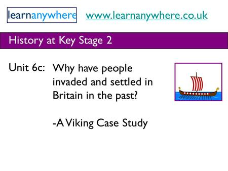 Www.learnanywhere.co.uk History at Key Stage 2 Unit 6c: Why have people invaded and settled in Britain in the past? -A Viking Case Study.