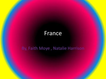 France By, Faith Moye, Natalie Harrison. The Capital of France The capital is Paris, France.