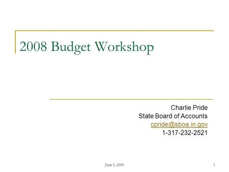 June 5, 20091 2008 Budget Workshop Charlie Pride State Board of Accounts 1-317-232-2521.