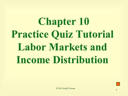 1 Chapter 10 Practice Quiz Tutorial Labor Markets and Income Distribution ©2004 South-Western.