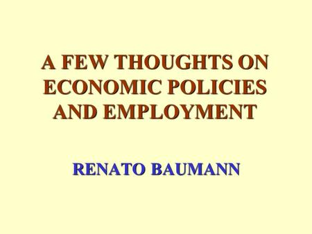 A FEW THOUGHTS ON ECONOMIC POLICIES AND EMPLOYMENT RENATO BAUMANN.