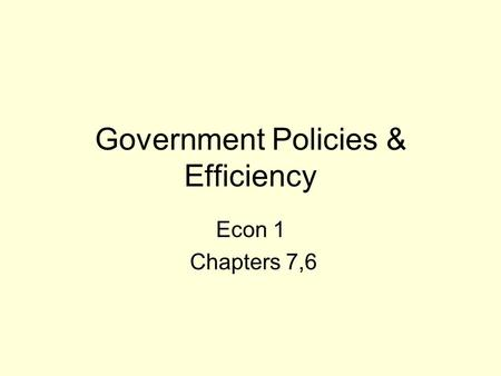 Government Policies & Efficiency Econ 1 Chapters 7,6.