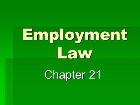 Employment Law Chapter 21. Employment – legal relationship based on a contract that calls for one individual to be paid for working under another's direction.