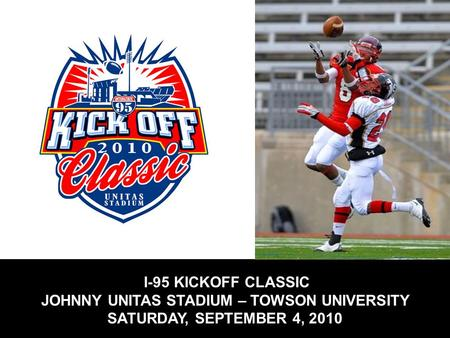 I-95 KICKOFF CLASSIC JOHNNY UNITAS STADIUM – TOWSON UNIVERSITY SATURDAY, SEPTEMBER 4, 2010.