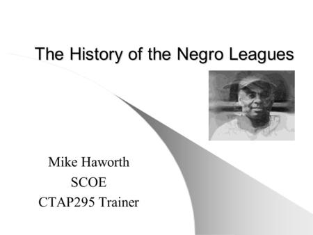 The History of the Negro Leagues Mike Haworth SCOE CTAP295 Trainer.