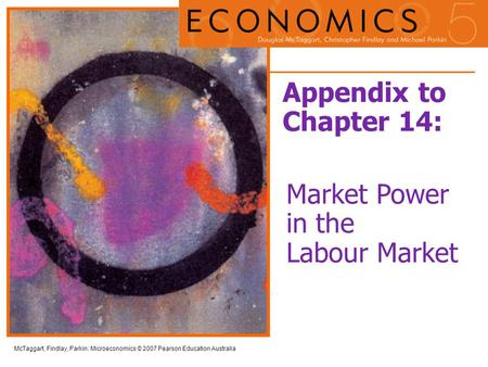 McTaggart, Findlay, Parkin: Microeconomics © 2007 Pearson Education Australia Appendix to Chapter 14: Market Power in the Labour Market.