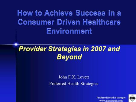 Preferred Health Strategies www.phsconsult.com How to Achieve Success in a Consumer Driven Healthcare Environment Provider Strategies in 2007 and Beyond.