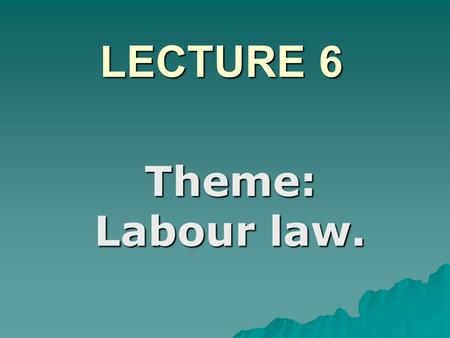 LECTURE 6 Theme: Labour law.. PLAN  1. The function and origins of Labour Law.  2. Hours of labour.  3. The main features of the Code.  4. labour.
