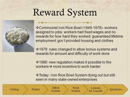 Reward System  Communist Iron Rice Bowl (1949-1978)- workers assigned to jobs; workers had fixed wages and no rewards for how hard they worked; guaranteed.