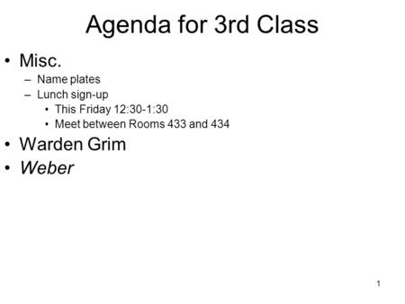 1 Misc. –Name plates –Lunch sign-up This Friday 12:30-1:30 Meet between Rooms 433 and 434 Warden Grim Weber Agenda for 3rd Class.