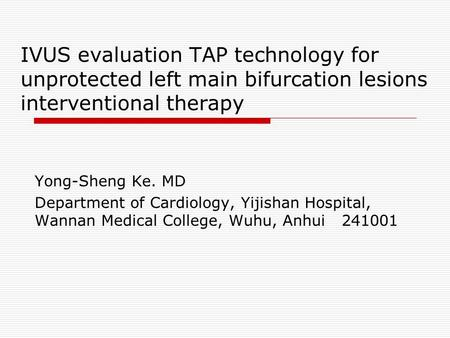 IVUS evaluation TAP technology for unprotected left main bifurcation lesions interventional therapy Yong-Sheng Ke. MD Department of Cardiology, Yijishan.