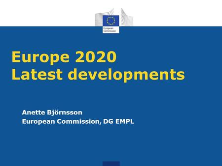 Europe 2020 Latest developments Anette Björnsson European Commission, DG EMPL.