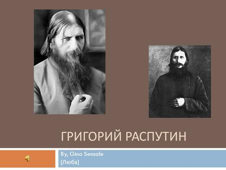 ГРИГОРИЙ РАСПУТИН By, Gina Sensale [ Люба ]. Background  Born: January 10, 1869  Originating of a peasant status in the small village, Покровское 